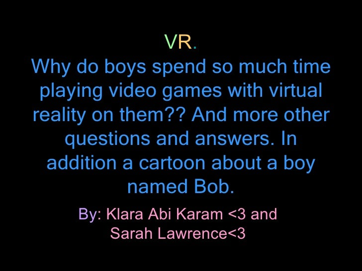 V R . Why do boys spend so much time playing video games with virtual reality on them?? And more other questions and answe...