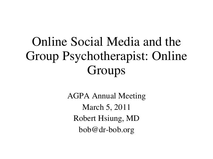 Online Social Media and the Group Psychotherapist: Online Groups AGPA Annual Meeting March 5, 2011 Robert Hsiung, MD [emai...