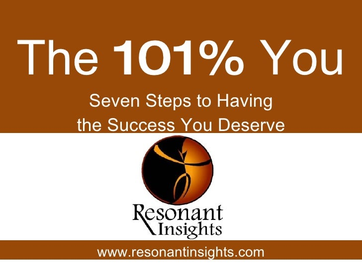 The  101%  You Seven Steps to Having the Success You Deserve www.resonantinsights.com
