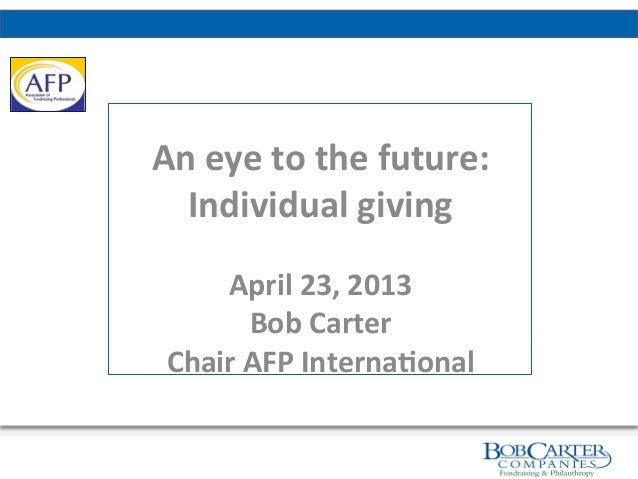 An	  eye	  to	  the	  future:	  	  Individual	  giving	  	  April	  23,	  2013	  Bob	  Carter	  Chair	  AFP	  Inter...