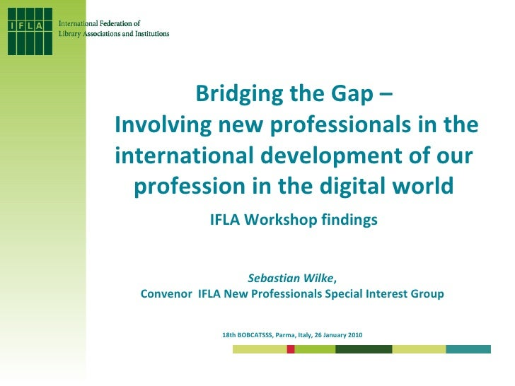 """Bridging the Gap –  Involving new professionals in the international development of our profession in the digital world"" - IFLA Workshop findings"