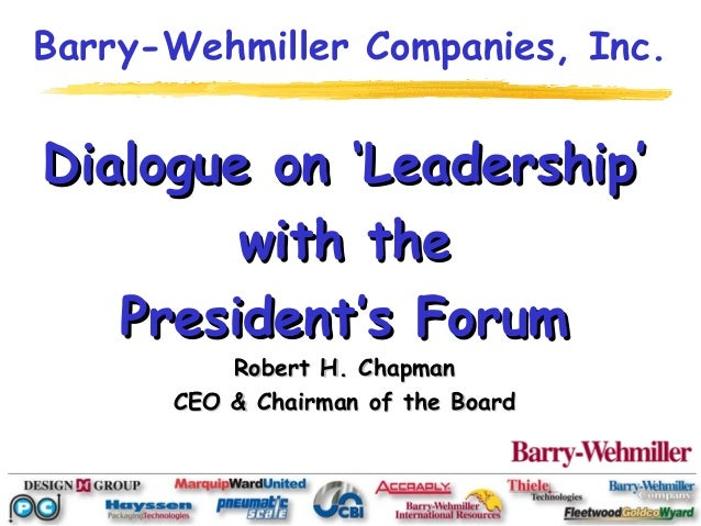 Barry-Wehmiller Companies, Inc.Dialogue on 'Leadership'        with the   President's Forum          Robert H. Chapman    ...