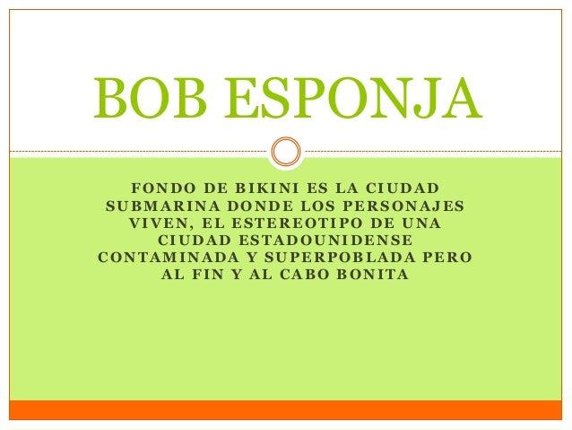 FONDO DE BIKINI ES LA CIUDAD SUBMARINA DONDE LOS PERSONAJES VIVEN, EL ESTEREOTIPO DE UNA CIUDAD ESTADOUNIDENSE CONTAMINADA...