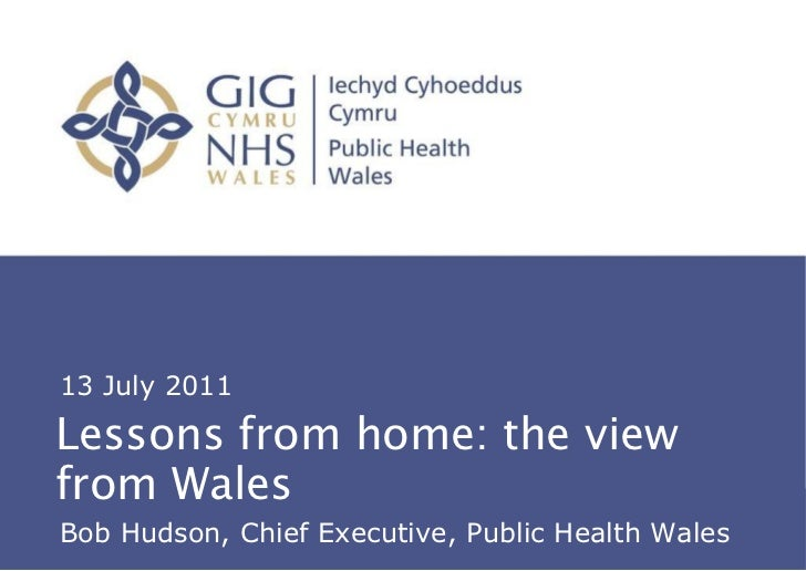 Lessons from home: the view from Wales About Public Health Wales 13 July 2011 Bob Hudson, Chief Executive, Public Health W...