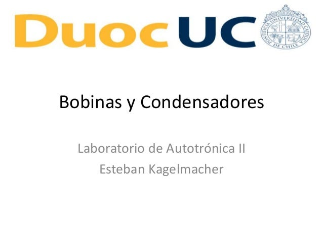Bobinas y Condensadores Laboratorio de Autotrónica II Esteban Kagelmacher