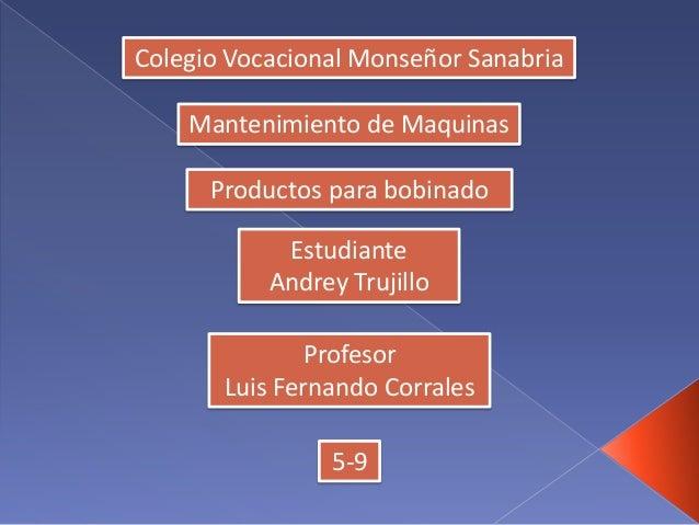 Colegio Vocacional Monseñor Sanabria Mantenimiento de Maquinas Productos para bobinado Estudiante Andrey Trujillo Profesor...