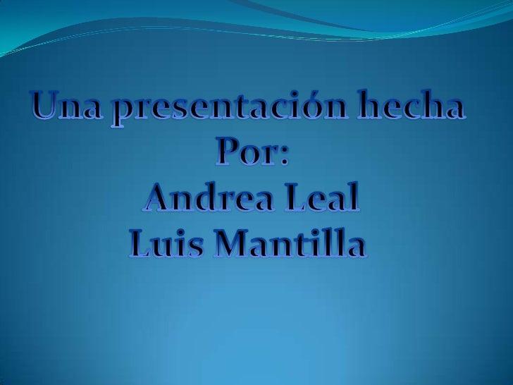 Una presentación hecha <br />Por:<br />Andrea Leal<br />Luis Mantilla <br />