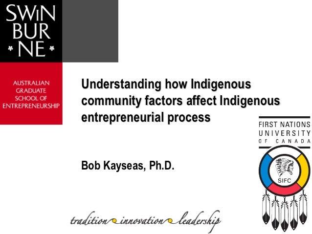 Understanding how Indigenouscommunity factors affect Indigenousentrepreneurial processBob Kayseas, Ph.D.