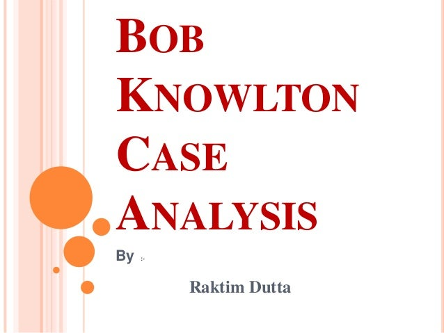 bob knowlton case Mba633 - bob knowlton - case analysis author: kristen onkka created date: 4/7/2014 11:15:40 pm.