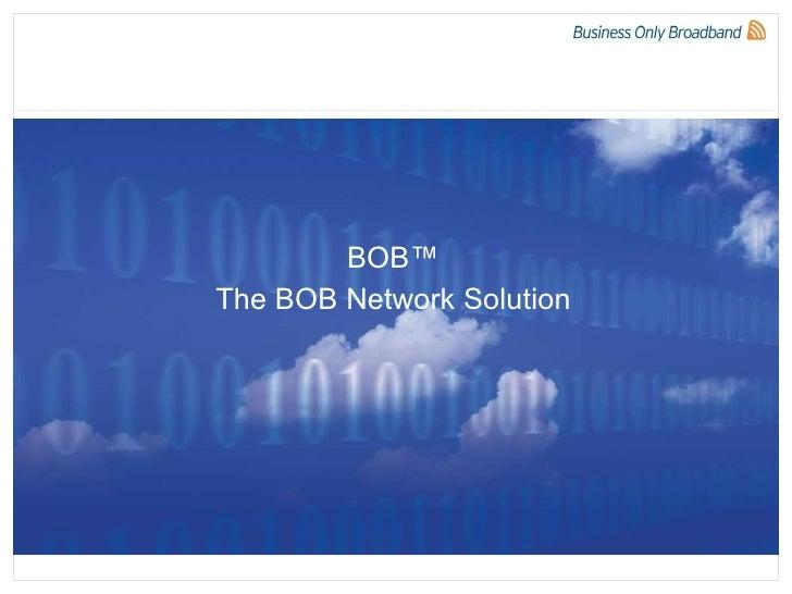 BOB™ The BOB Network Solution 07/05/10 BOB Confidential 07/05/10 BOB Confidential