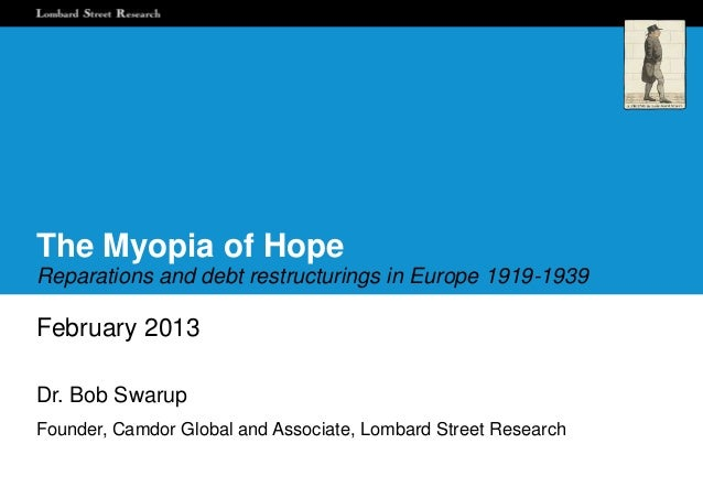 The Myopia of HopeReparations and debt restructurings in Europe 1919-1939February 2013Dr. Bob SwarupFounder, Camdor Global...