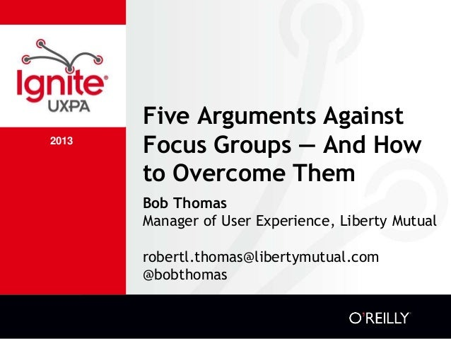 2013 Five Arguments Against Focus Groups — And How to Overcome Them Bob Thomas Manager of User Experience, Liberty Mutual ...