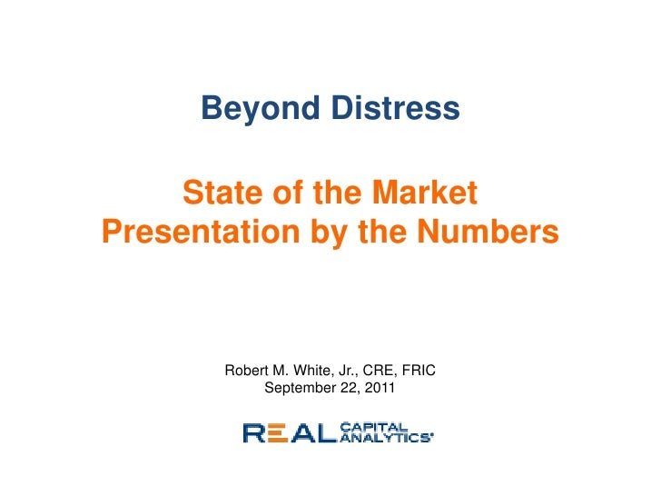 Beyond Distress     State of the MarketPresentation by the Numbers       Robert M. White, Jr., CRE, FRIC            Septem...