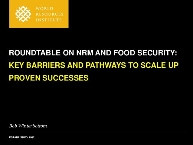Bob Winterbottom ESTABLISHED 1982 ROUNDTABLE ON NRM AND FOOD SECURITY: KEY BARRIERS AND PATHWAYS TO SCALE UP PROVEN SUCCES...
