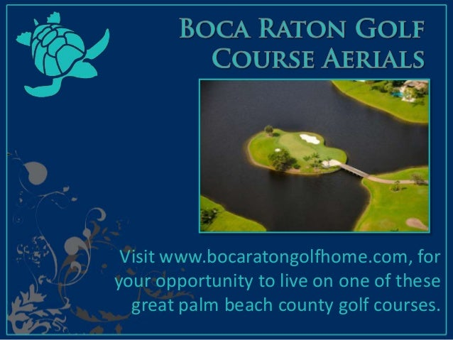 Visit www.bocaratongolfhome.com, for your opportunity to live on one of these great palm beach county golf courses.