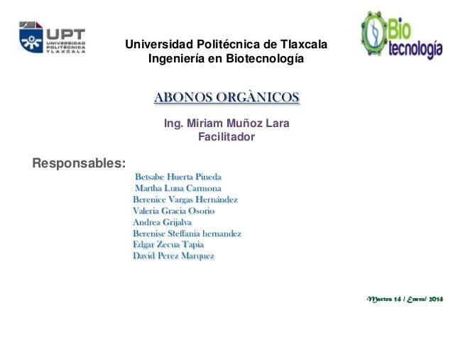 Universidad Politécnica de Tlaxcala Ingeniería en Biotecnología  ABONOS ORGÀNICOS Ing. Miriam Muñoz Lara Facilitador  Resp...