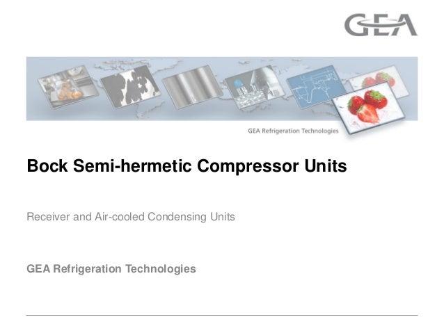 GEA Refrigeration TechnologiesReceiver and Air-cooled Condensing UnitsBock Semi-hermetic Compressor Units