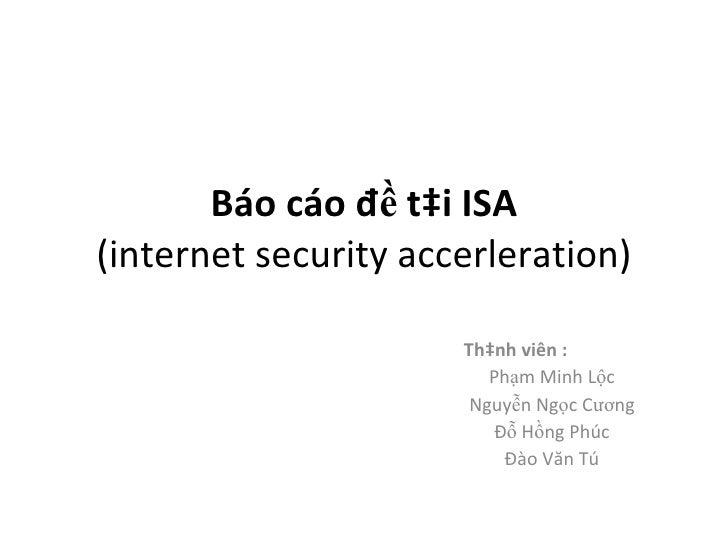 Báo cáo đề tài ISA (internet security accerleration) Thành viên : Phạm Minh Lộc Nguyễn Ngọc Cương Đỗ Hồng Phúc Đào Văn Tú