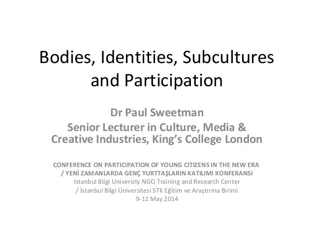 Bodies, Identities, Subcultures and Participation Dr Paul Sweetman Senior Lecturer in Culture, Media & Creative Industries...