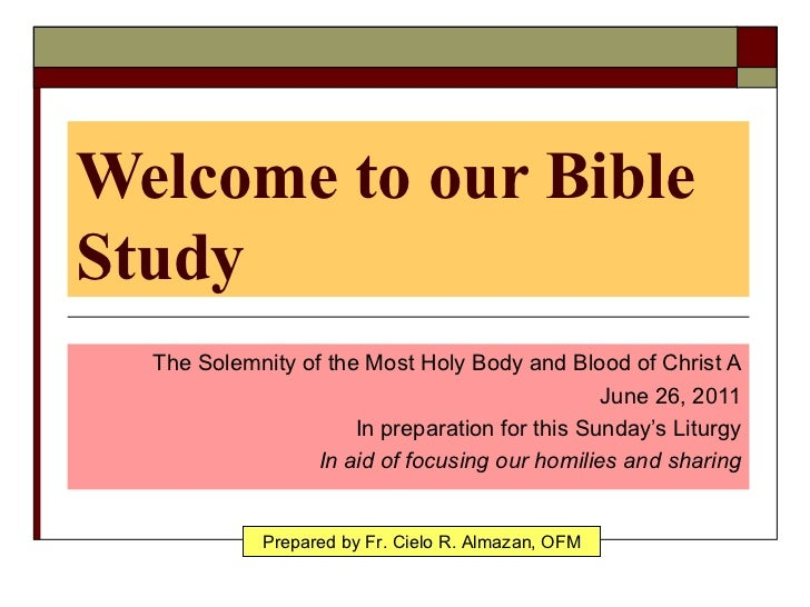 Welcome to our Bible Study The Solemnity of the Most Holy Body and Blood of Christ A June 26, 2011 In preparation for this...