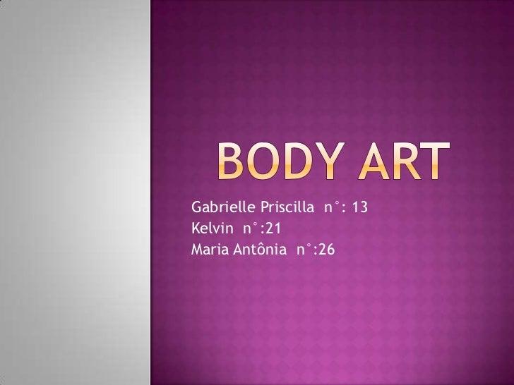 Bodyart<br />GabriellePriscilla  n°: 13<br />Kelvin  n°:21<br />Maria Antônia  n°:26<br />