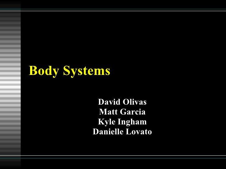 Body Systems David Olivas Matt Garcia Kyle Ingham Danielle Lovato