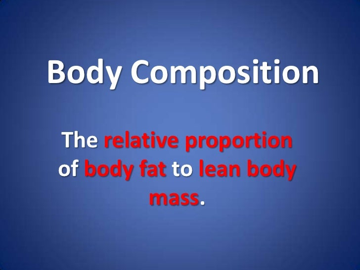 Body Composition<br />The relative proportion of body fat to lean body mass.<br />