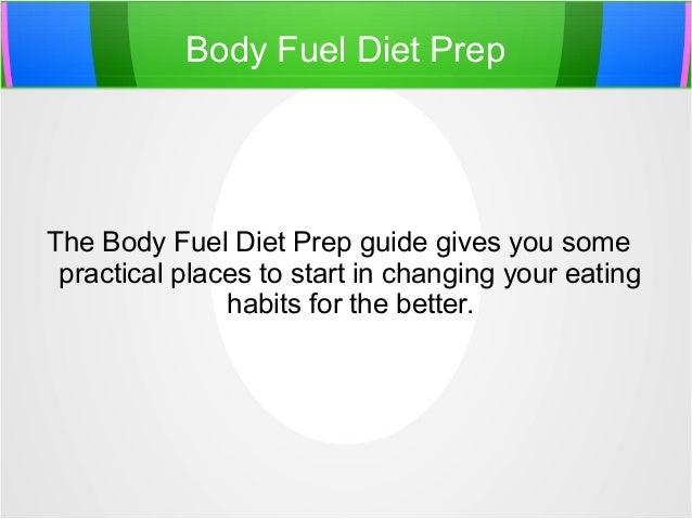 Body Fuel Diet Prep The Body Fuel Diet Prep guide gives you some practical places to start in changing your eating habits ...