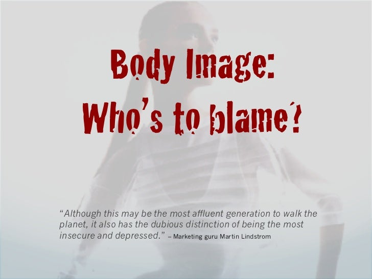 """Body Image:!     Who's to blame?!""""Although this may be the most affluent generation to walk theplanet, it also has the dub..."""