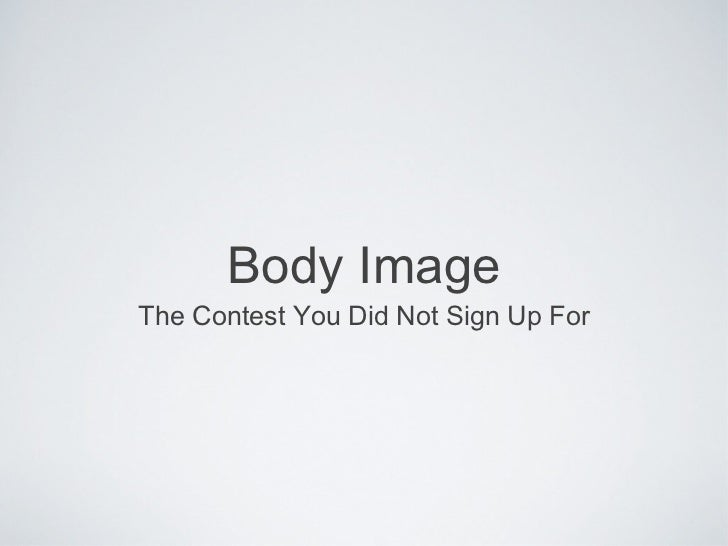 Body Image <ul><li>The Contest You Did Not Sign Up For </li></ul>