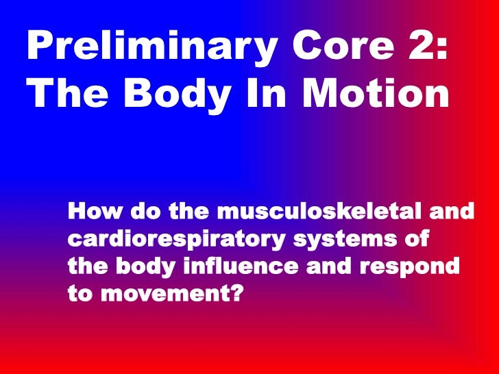 Preliminary Core 2:The Body In Motion How do the musculoskeletal and cardiorespiratory systems of the body influence and r...