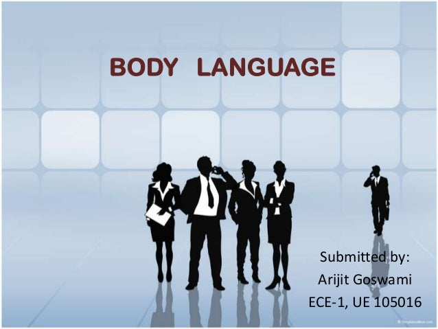 BODY LANGUAGE             Submitted by:            Arijit Goswami           ECE-1, UE 105016