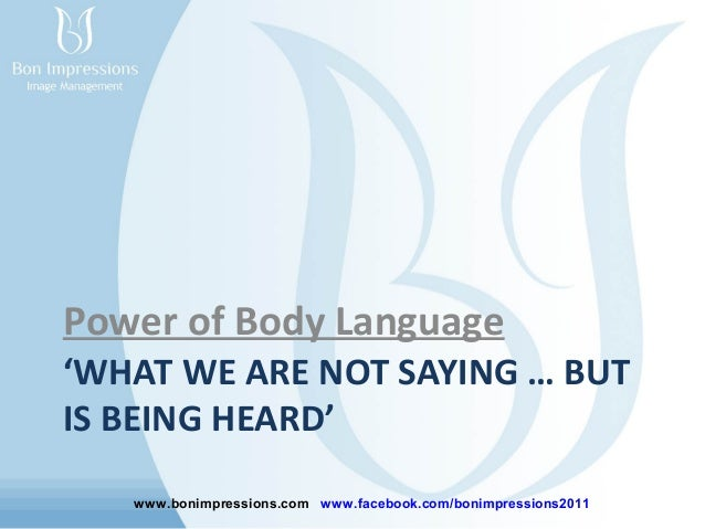 Power of Body Language 'WHAT WE ARE NOT SAYING … BUT IS BEING HEARD' www.bonimpressions.com www.facebook.com/bonimpression...