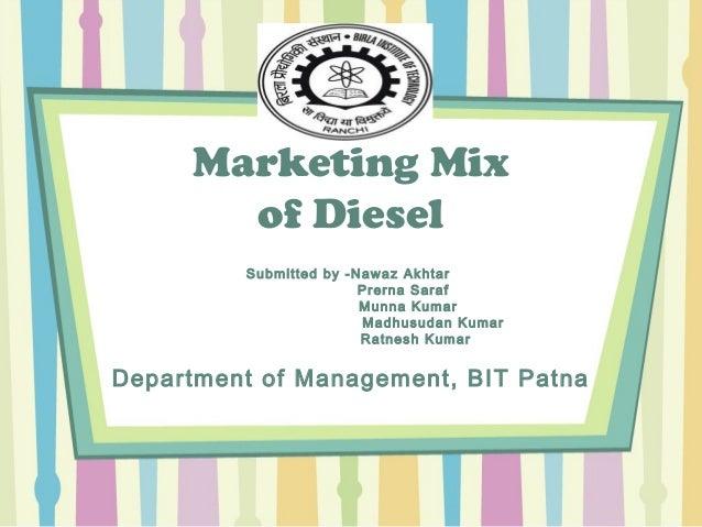 Marketing Mix of Diesel Submitted by -Nawaz Akhtar Prerna Saraf Munna Kumar Madhusudan Kumar Ratnesh Kumar Department of M...