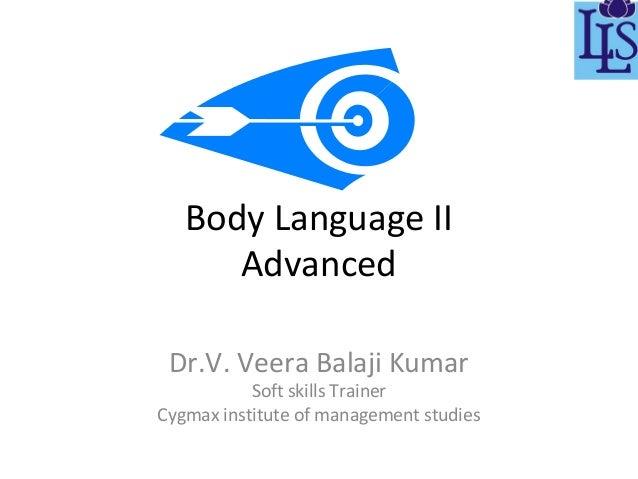 Body Language II Advanced Dr.V. Veera Balaji Kumar  Soft skills Trainer Cygmax institute of management studies