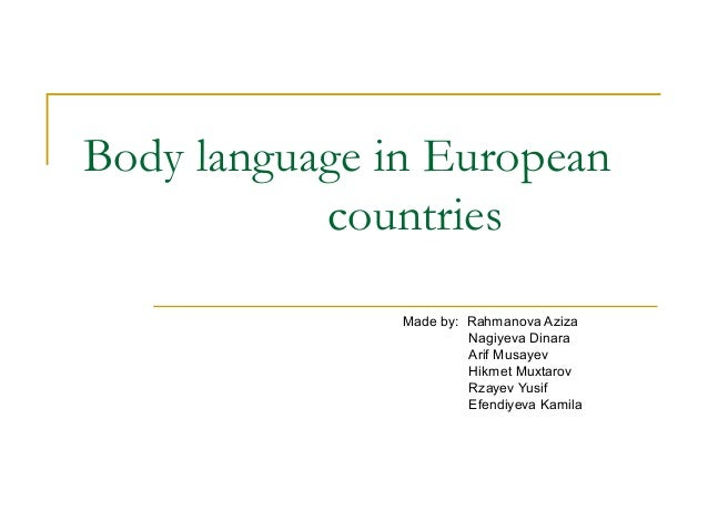 Body language in European countries Made by: Rahmanova Aziza Nagiyeva Dinara Arif Musayev Hikmet Muxtarov Rzayev Yusif Efe...