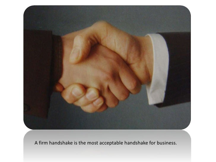 A firm handshake is the most acceptable handshake for business.<br />