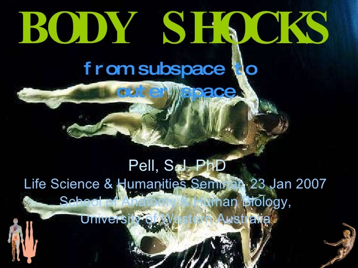 BODY SHOCKS from subspace to  outer space Pell, S.J. PhD Life Science & Humanities Seminar, 23 Jan 2007 School of Anatomy ...