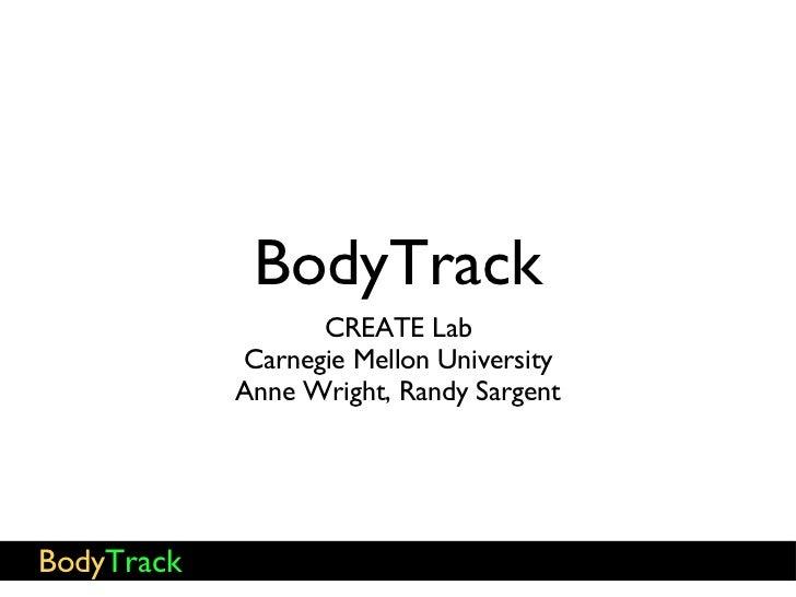 BodyTrack <ul><li>CREATE Lab </li></ul><ul><li>Carnegie Mellon University </li></ul><ul><li>Anne Wright, Randy Sargent </l...