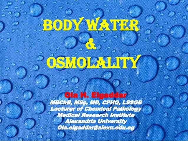 BODY WATER & OSMOLALITY Ola H. Elgaddar  MBChB, MSc, MD, CPHQ, LSSGB Lecturer of Chemical Pathology Medical Research Insti...