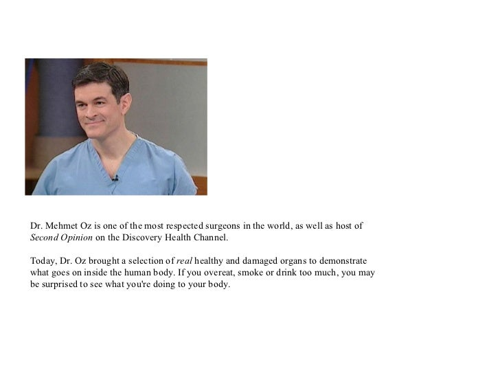 Dr. Mehmet Oz is one of the most respected surgeons in the world, as well as host ofSecond Opinion on the Discovery Health...