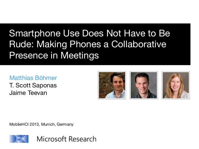 Smartphone Use Does Not Have to Be Rude: Making Phones a Collaborative Presence in Meetings Matthias Böhmer T. Scott Sapon...