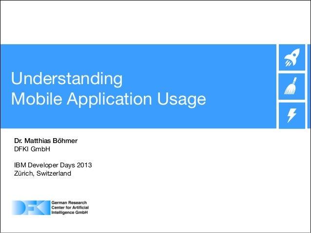 Understanding  Mobile Application Usage Dr. Matthias Böhmer DFKI GmbH   ! IBM Developer Days 2013  Zürich, Switzerland   ...