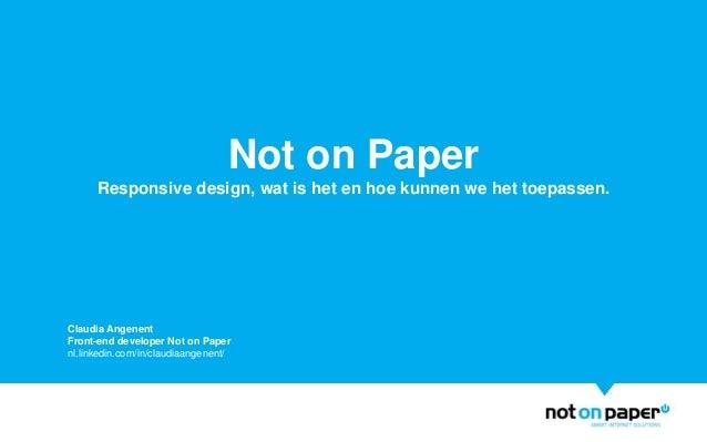 Not on PaperResponsive design, wat is het en hoe kunnen we het toepassen.Claudia AngenentFront-end developer Not on Papern...