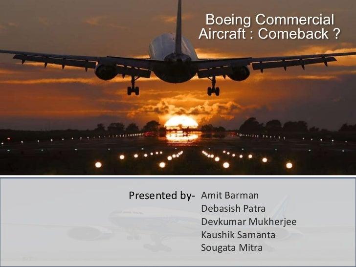 Boeing Commercial             Aircraft : Comeback ?Presented by- Amit Barman             Debasish Patra             Devkum...