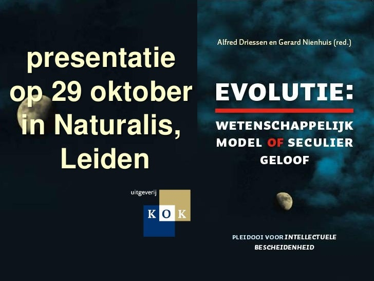 presentatie op 29 oktober  in Naturalis,     Leiden    Driessen en Nienhuis (red.)   Evolutie: Wetenschappelijk model of s...