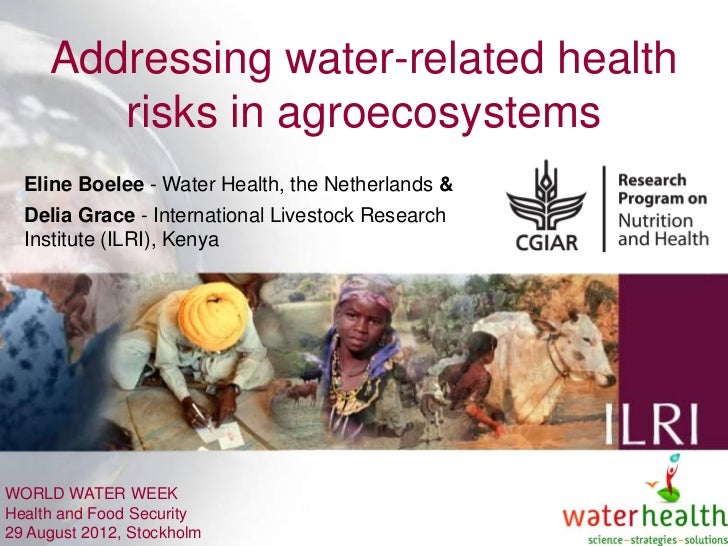 Addressing water-related health        risks in agroecosystems  Eline Boelee - Water Health, the Netherlands &  Delia Grac...