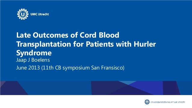 Late Outcomes of Cord Blood Transplantation for Patients with Hurler Syndrome Jaap J Boelens June 2013 (11th CB symposium ...