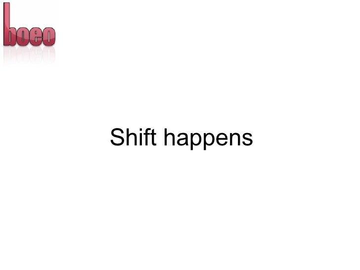 <ul><li>Shift happens </li></ul>