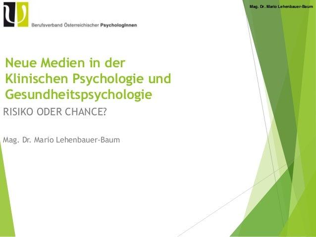 Mag. Dr. Mario Lehenbauer-Baum Neue Medien in der Klinischen Psychologie und Gesundheitspsychologie RISIKO ODER CHANCE? Ma...
